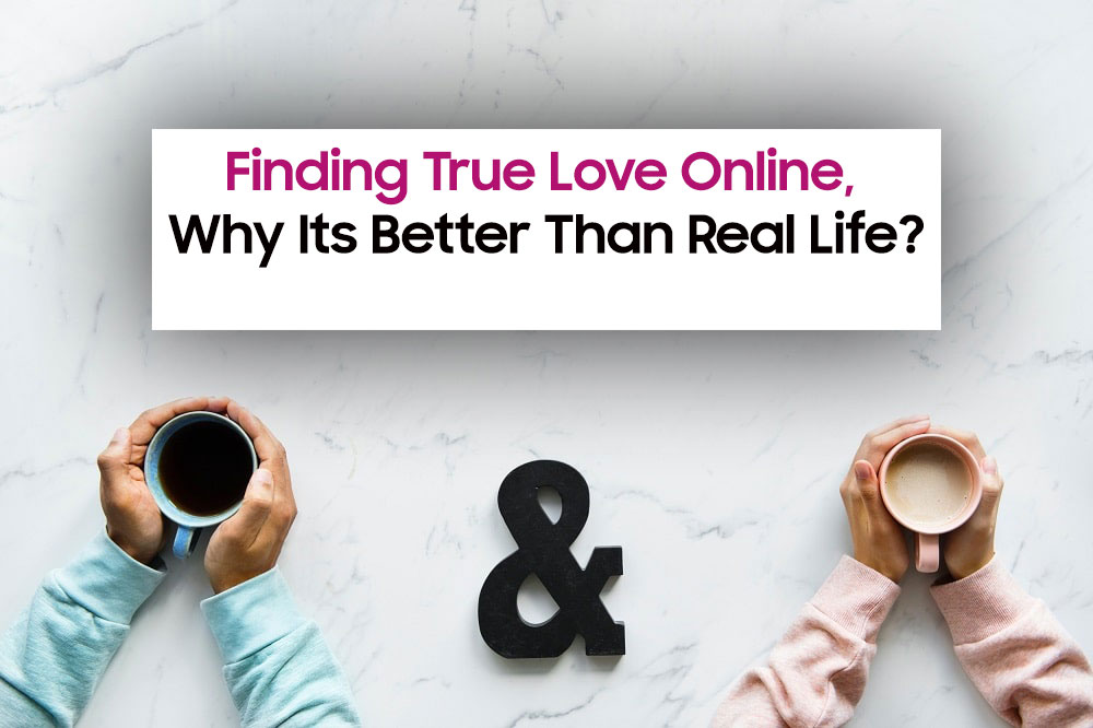 Finding True Love Online, Why Its Better Than Real Life?