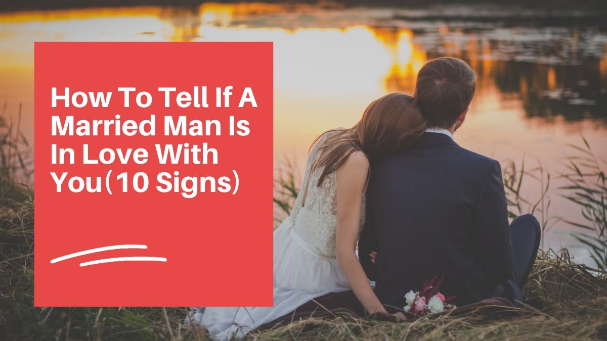 How To Tell If A Married Man Is In Love With You(10 Signs