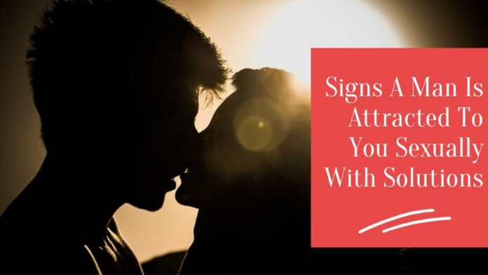 10 Signs A Man Is Attracted To You Sexually With Solution